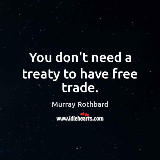 You don't need a treaty to have free trade. Murray Rothbard Picture Quote