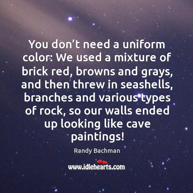 You don't need a uniform color: we used a mixture of brick red, browns and grays Randy Bachman Picture Quote