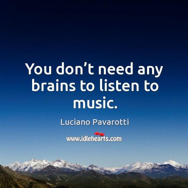 You don't need any brains to listen to music. Image