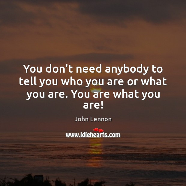 Image, You don't need anybody to tell you who you are or what you are. You are what you are!