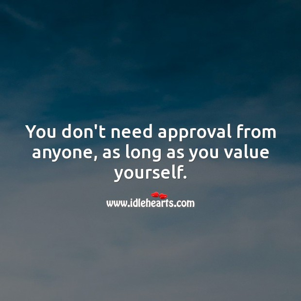 You don't need approval from anyone, as long as you value yourself. Value Quotes Image