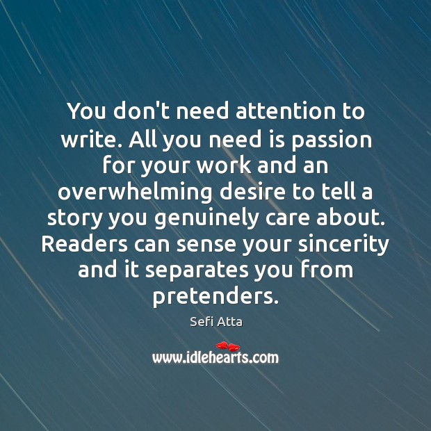 You don't need attention to write. All you need is passion for Sefi Atta Picture Quote