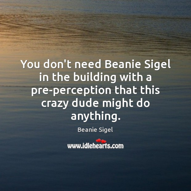 Image, You don't need Beanie Sigel in the building with a pre-perception that