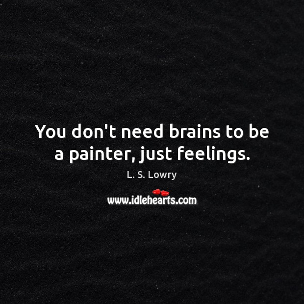 You don't need brains to be a painter, just feelings. Image