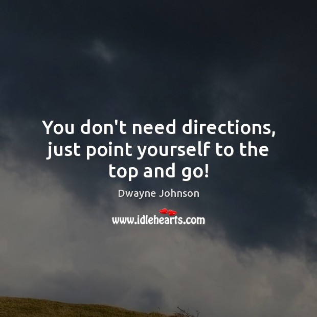 You don't need directions, just point yourself to the top and go! Dwayne Johnson Picture Quote