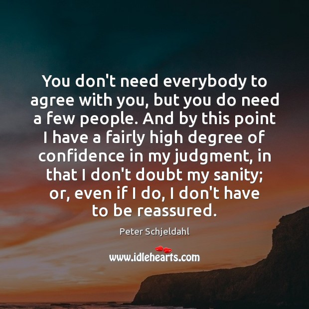 You don't need everybody to agree with you, but you do need Peter Schjeldahl Picture Quote