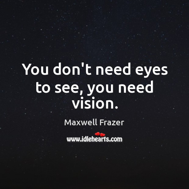 You don't need eyes to see, you need vision. Image
