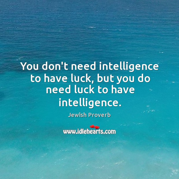 You don't need intelligence to have luck, but you do need luck to have intelligence. Jewish Proverbs Image