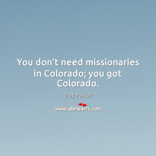 You don't need missionaries in Colorado; you got Colorado. Trey Parker Picture Quote