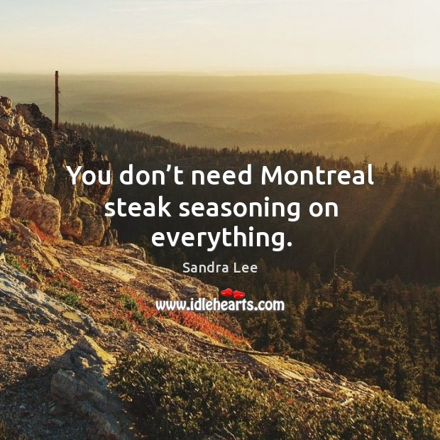 You don't need montreal steak seasoning on everything. Image
