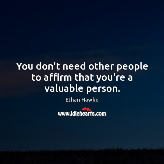 You don't need other people to affirm that you're a valuable person. Ethan Hawke Picture Quote