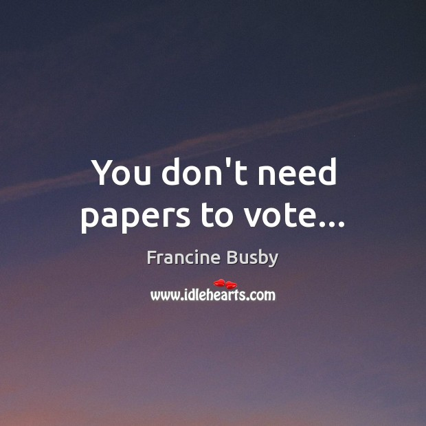 You don't need papers to vote… Francine Busby Picture Quote
