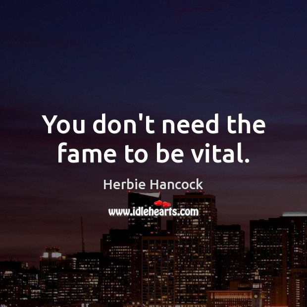 Image, You don't need the fame to be vital.