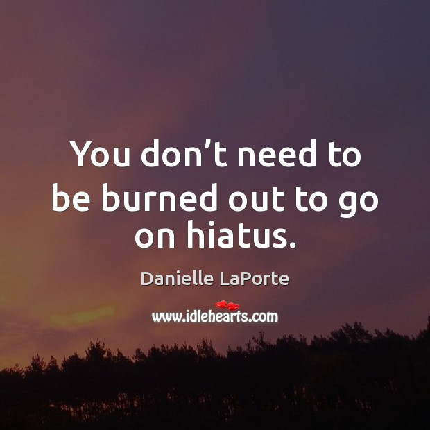 You don't need to be burned out to go on hiatus. Image