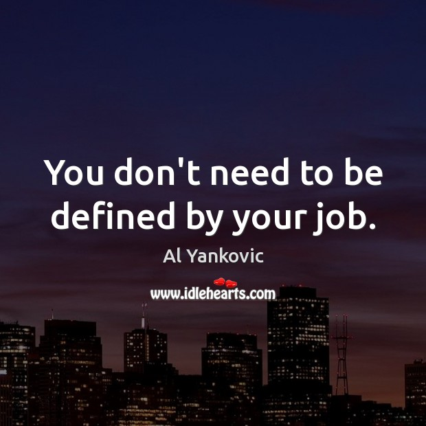 You don't need to be defined by your job. Al Yankovic Picture Quote