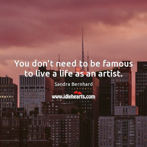 You don't need to be famous to live a life as an artist. Sandra Bernhard Picture Quote