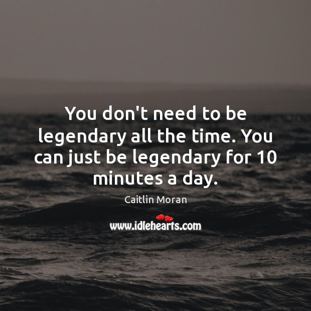 You don't need to be legendary all the time. You can just Caitlin Moran Picture Quote