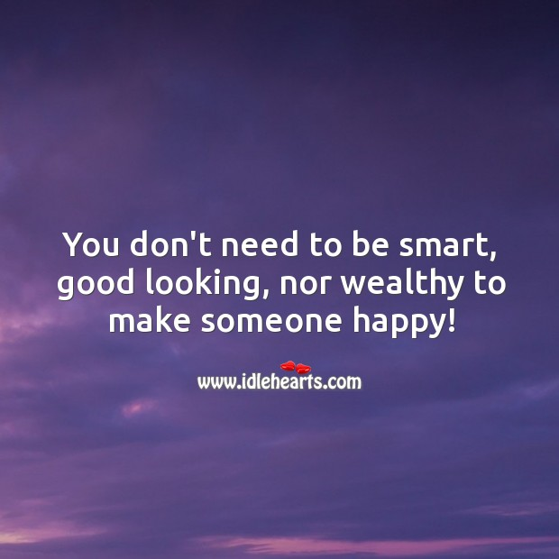 Image, You don't need to be smart, good looking, nor wealthy to make someone happy!