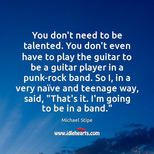 You don't need to be talented. You don't even have to play Michael Stipe Picture Quote