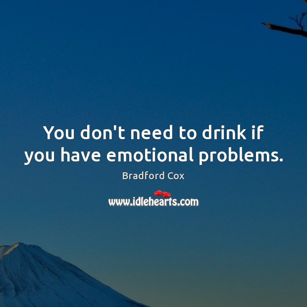 You don't need to drink if you have emotional problems. Image