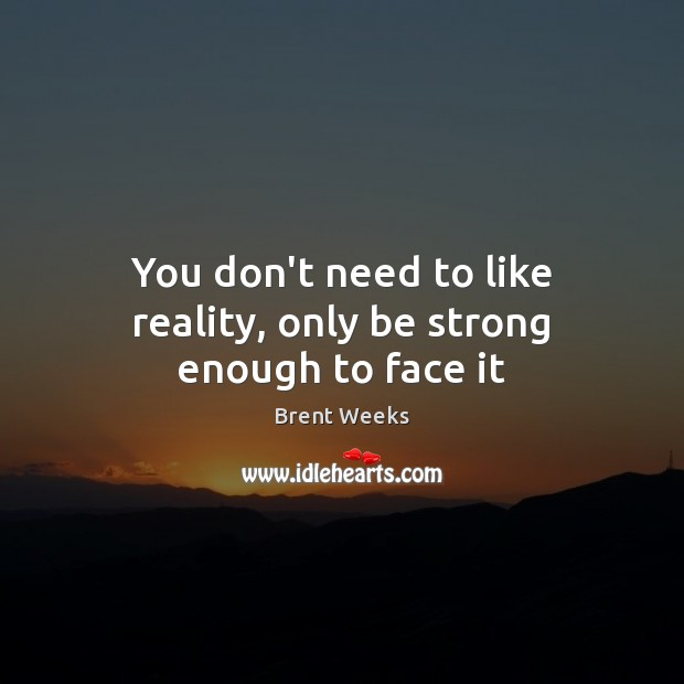 You don't need to like reality, only be strong enough to face it Image