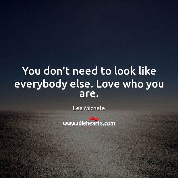 You don't need to look like everybody else. Love who you are. Lea Michele Picture Quote