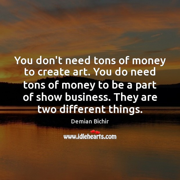 You don't need tons of money to create art. You do need Demian Bichir Picture Quote