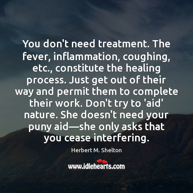You don't need treatment. The fever, inflammation, coughing, etc., constitute the healing Herbert M. Shelton Picture Quote