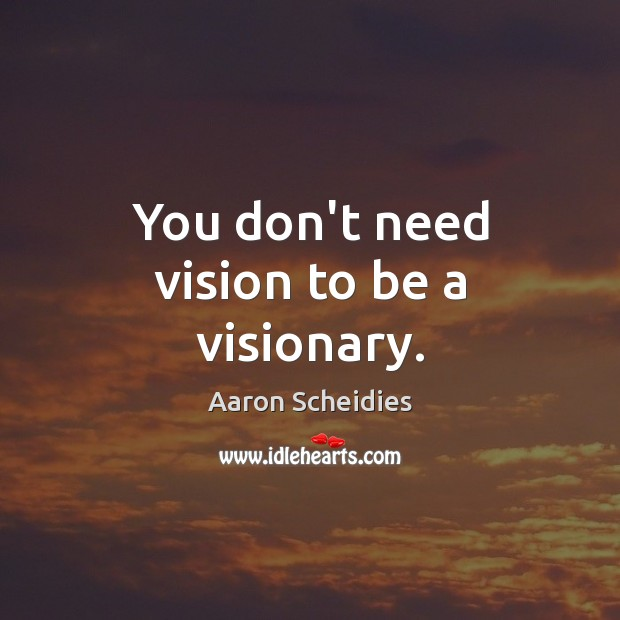 You don't need vision to be a visionary. Image
