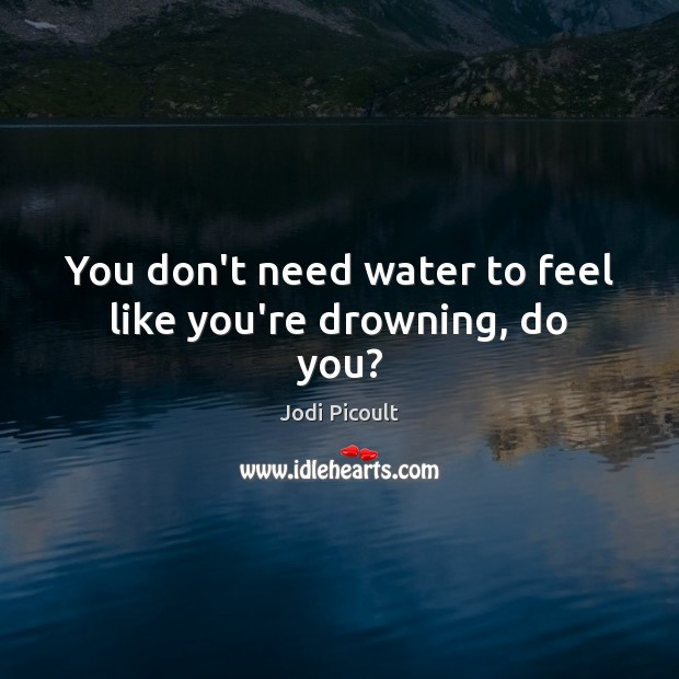 You don't need water to feel like you're drowning, do you? Image