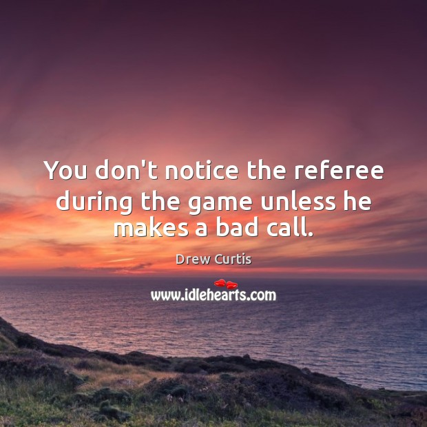 You don't notice the referee during the game unless he makes a bad call. Drew Curtis Picture Quote
