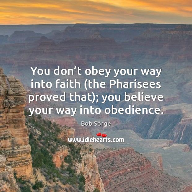 Image, You don't obey your way into faith (the Pharisees proved that);