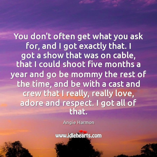 You don't often get what you ask for, and I got exactly Angie Harmon Picture Quote