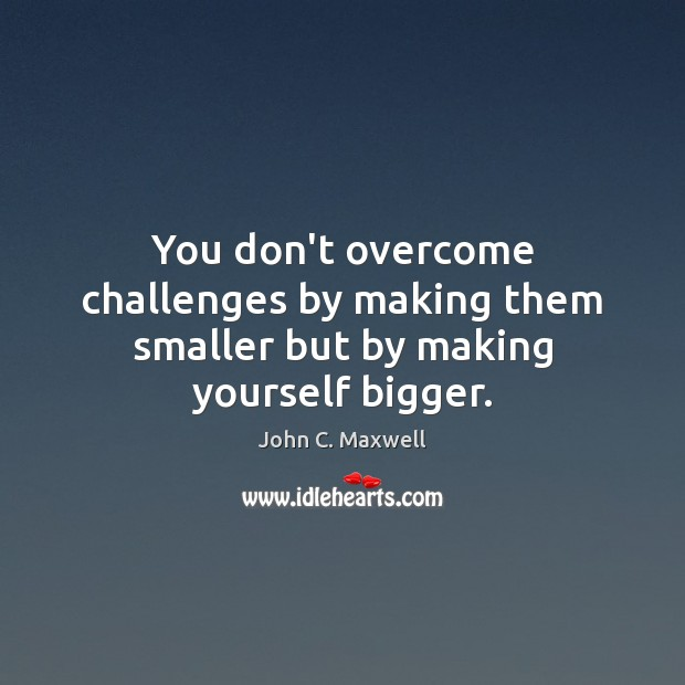 Image, You don't overcome challenges by making them smaller but by making yourself bigger.