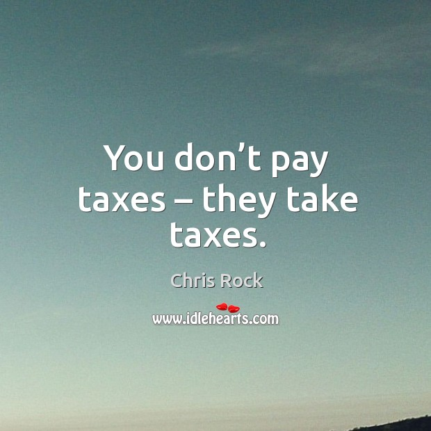 You don't pay taxes – they take taxes. Image