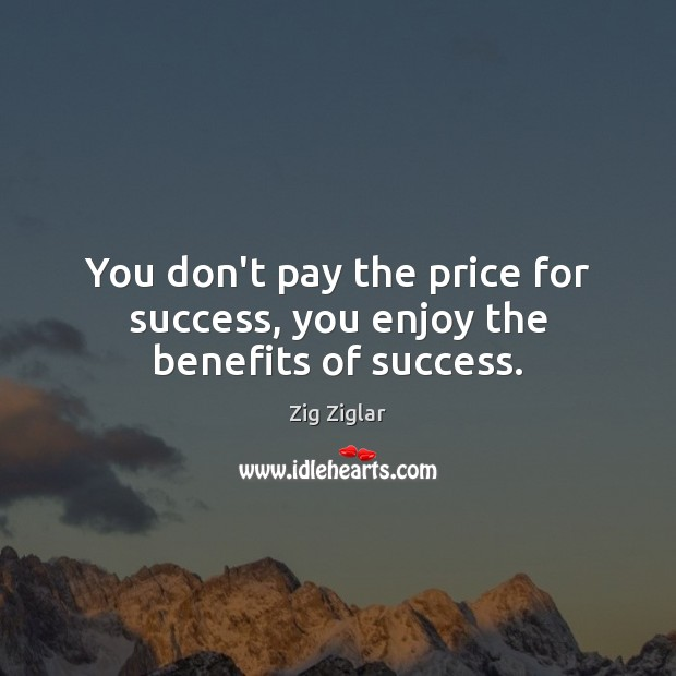 You don't pay the price for success, you enjoy the benefits of success. Zig Ziglar Picture Quote