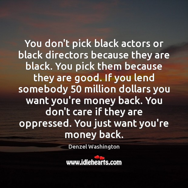 You don't pick black actors or black directors because they are black. Denzel Washington Picture Quote
