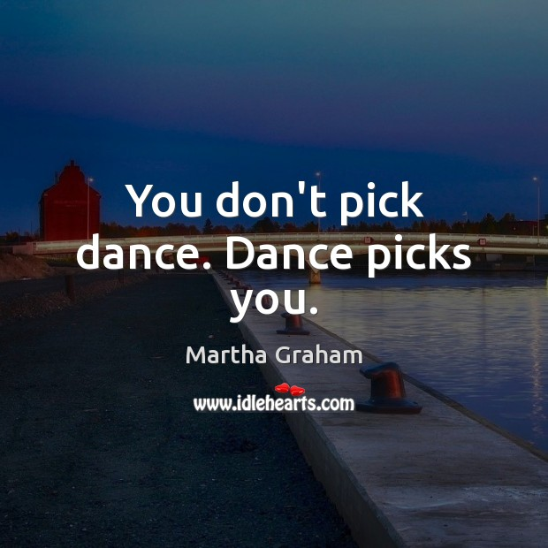 You don't pick dance. Dance picks you. Martha Graham Picture Quote