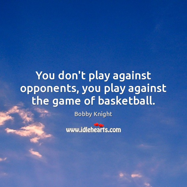 You don't play against opponents, you play against the game of basketball. Image