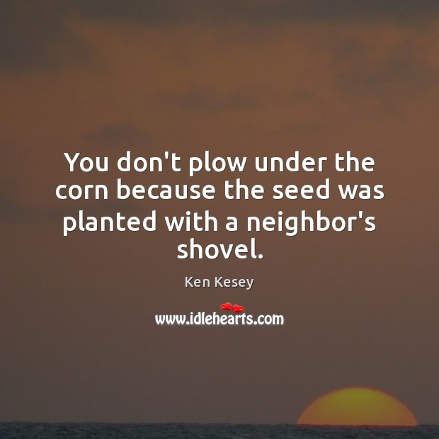 You don't plow under the corn because the seed was planted with a neighbor's shovel. Image