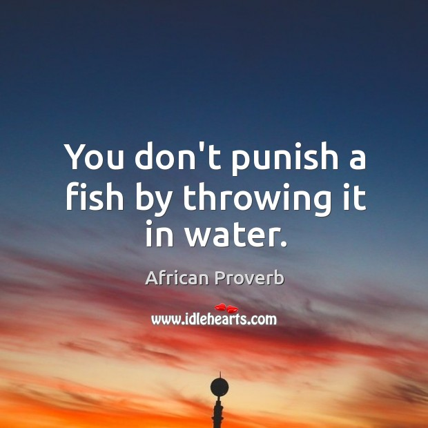 You don't punish a fish by throwing it in water. Image