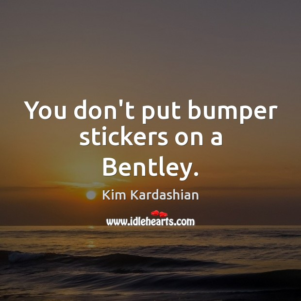 You don't put bumper stickers on a Bentley. Kim Kardashian Picture Quote