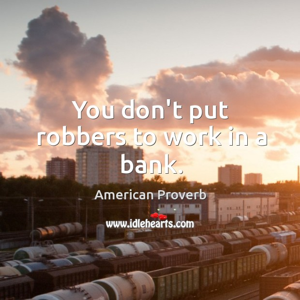 Image, You don't put robbers to work in a bank.