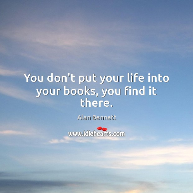 Image, You don't put your life into your books, you find it there.