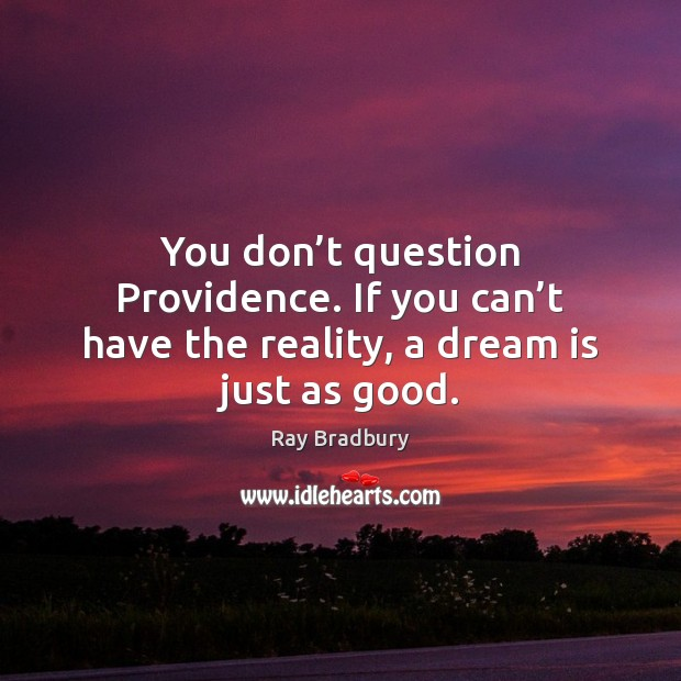 You don't question Providence. If you can't have the reality, a dream is just as good. Dream Quotes Image