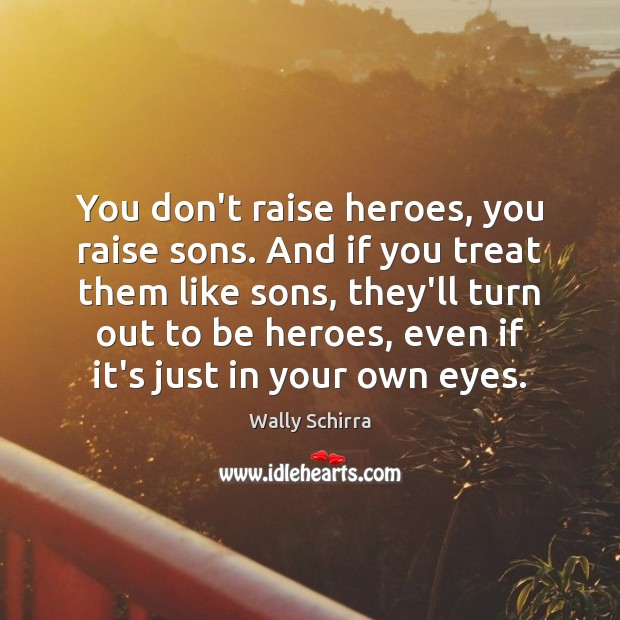 You don't raise heroes, you raise sons. And if you treat them Image