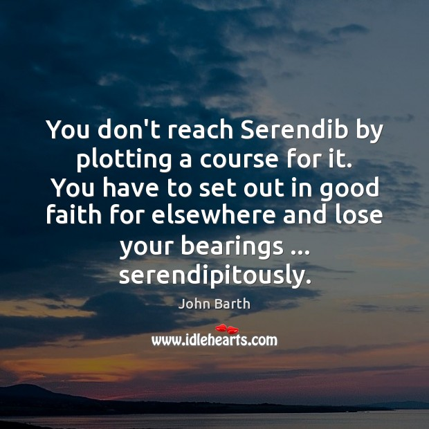You don't reach Serendib by plotting a course for it. You have John Barth Picture Quote