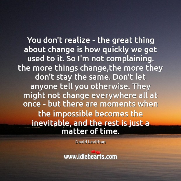You don't realize – the great thing about change is how quickly Image
