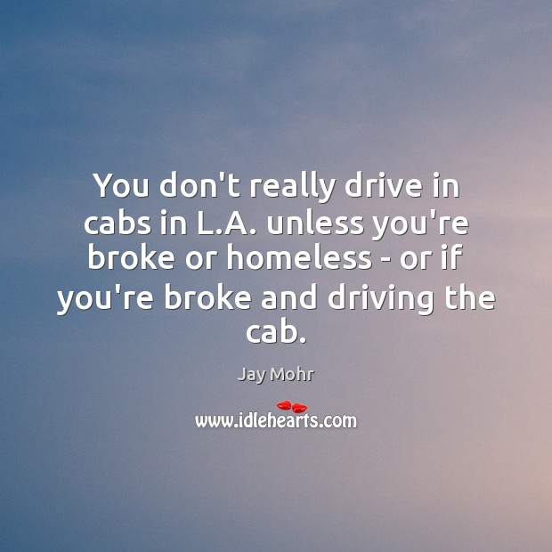 You don't really drive in cabs in L.A. unless you're broke Driving Quotes Image
