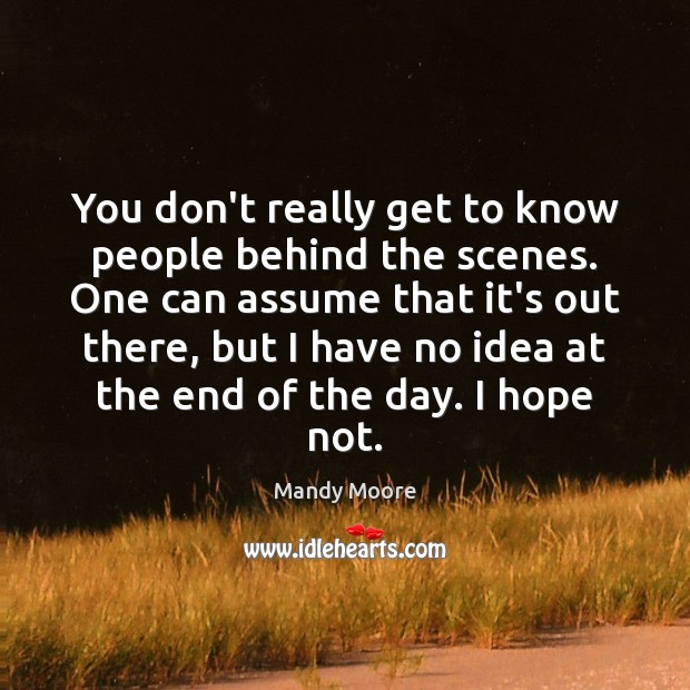 You don't really get to know people behind the scenes. One can Mandy Moore Picture Quote
